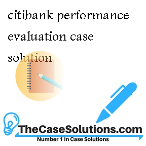 citibank performance evaluation case analysis Acct 801 -- management accounting and control final case 14f 12 points due tuesday, dec 9th by 9 am answer all of the following questions citibank.