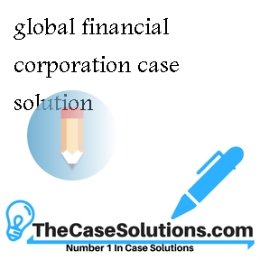 Global Financial Corporation Case Solution And Analysis ...