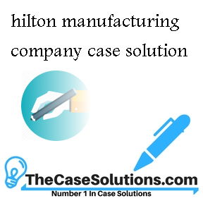hilton manufacturing company case solution