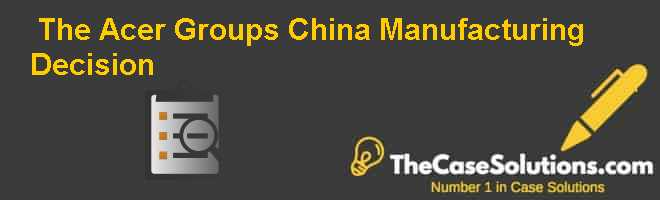 The Acer Group's China Manufacturing Decision Case Solution