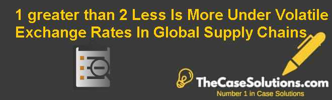 1 greater than 2? Less Is More Under Volatile Exchange Rates In Global Supply Chains Case Solution