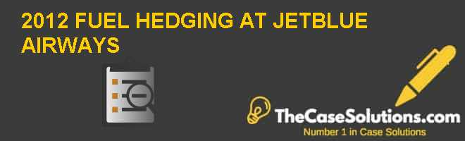 2012 FUEL HEDGING AT JETBLUE AIRWAYS Case Solution