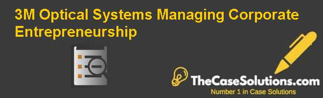 3M Optical Systems: Managing Corporate Entrepreneurship Case Solution