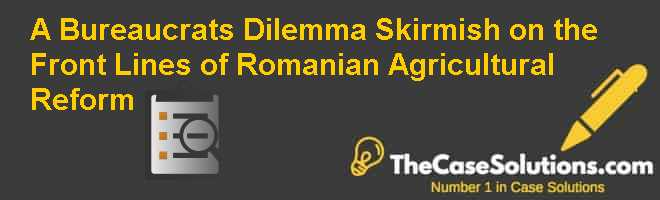 A Bureaucrat's Dilemma: Skirmish on the Front Lines of Romanian Agricultural Reform Case Solution