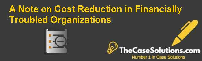 A Note on Cost Reduction in Financially Troubled Organizations Case Solution