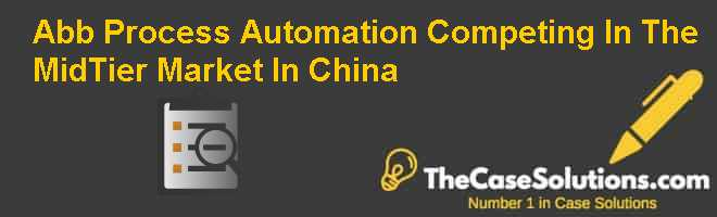 Abb Process Automation: Competing In The Mid-Tier Market In China Case Solution