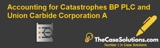 Accounting for Catastrophes: BP PLC and Union Carbide Corporation (A) Case Solution