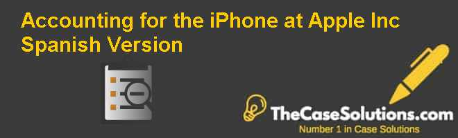 Accounting for the iPhone at Apple Inc., Spanish Version Case Solution