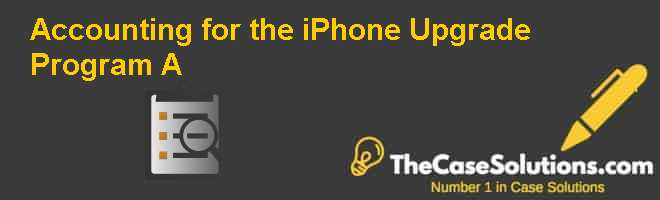 Accounting for the iPhone Upgrade Program (A) Case Solution