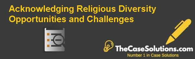 Acknowledging religious diversity: Opportunities and challenges Case Solution