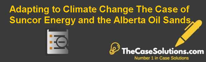 Adapting to Climate Change: The Case of Suncor Energy and the Alberta Oil Sands Case Solution