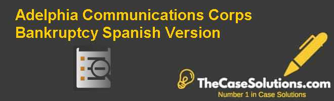 Adelphia Communications Corp.'s Bankruptcy, Spanish Version Case Solution