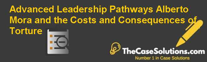 Advanced Leadership Pathways: Alberto Mora and the Costs and Consequences of Torture Case Solution