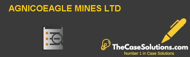 AGNICO-EAGLE MINES LTD Case Solution