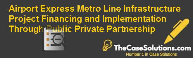 Airport Express Metro Line: Infrastructure Project Financing and Implementation Through Public Private Partnership Case Solution