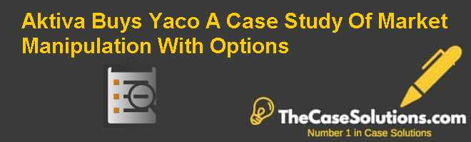 Aktiva Buys Yaco: A Case Study Of Market Manipulation With Options Case Solution