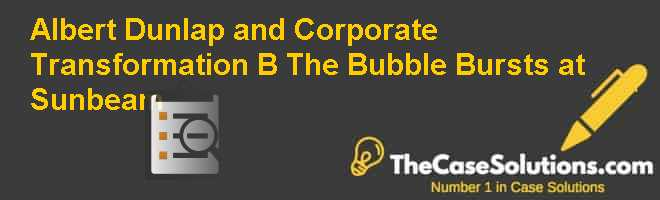 Albert Dunlap and Corporate Transformation (B): The Bubble Bursts at Sunbeam Case Solution
