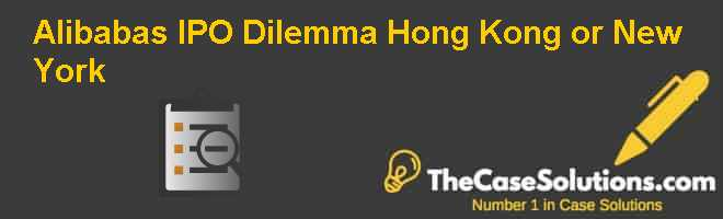 Alibaba's IPO Dilemma: Hong Kong or New York? Case Solution