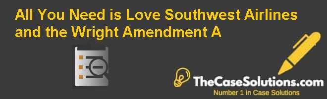 All You Need is Love: Southwest Airlines and the Wright Amendment (A) Case Solution