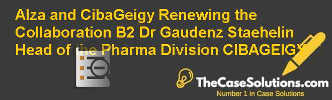 Alza and Ciba-Geigy: Renewing the Collaboration? (B2): Dr Gaudenz Staehelin, Head of the Pharma Division, CIBA-GEIGY Case Solution