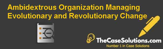 Ambidextrous Organization: Managing Evolutionary and Revolutionary Change Case Solution