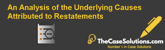 An Analysis of the Underlying Causes Attributed to Restatements Case Solution