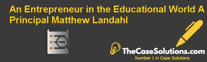 An Entrepreneur in the Educational World (A): Principal Matthew Landahl Case Solution