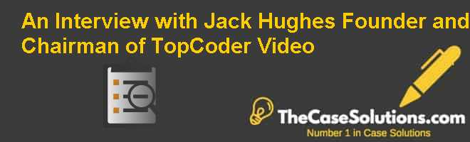 An Interview with Jack Hughes Founder and Chairman of TopCoder Video Case Solution