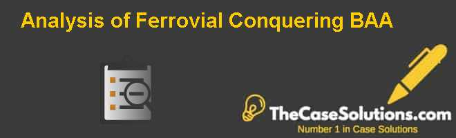 Analysis of Ferrovial Conquering BAA Case Solution