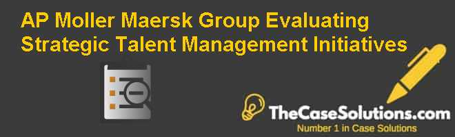 A.P. Moller  – Maersk Group:  Evaluating Strategic Talent Management Initiatives Case Solution