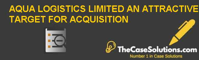 AQUA LOGISTICS LIMITED: AN ATTRACTIVE TARGET FOR ACQUISITION? Case Solution