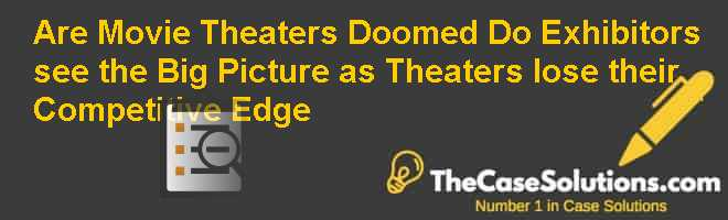 Are Movie Theaters Doomed? Do Exhibitors see the Big Picture as Theaters lose their Competitive Edge? Case Solution
