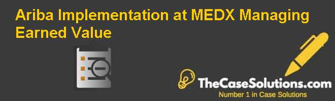 Ariba Implementation at MED-X: Managing Earned Value Case Solution