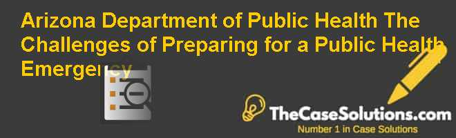 Arizona Department of Public Health: The Challenges of Preparing for a Public Health Emergency Case Solution