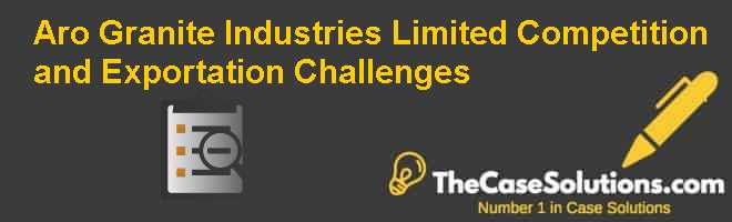 Aro Granite Industries Limited: Competition and Exportation Challenges Case Solution