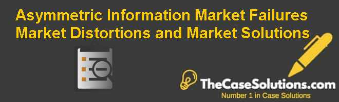 Asymmetric Information: Market Failures, Market Distortions, and Market Solutions Case Solution
