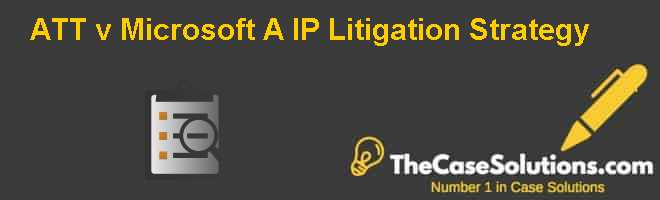 AT&T v. Microsoft (A): IP Litigation Strategy Case Solution