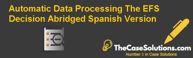 Automatic Data Processing: The EFS Decision (Abridged), Spanish Version Case Solution