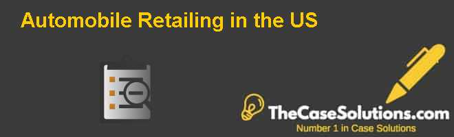 Automobile Retailing in the U.S. Case Solution