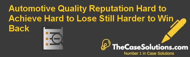 Automotive Quality Reputation: Hard to Achieve Hard to Lose Still Harder to Win Back Case Solution