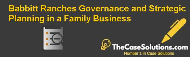 Babbitt Ranches: Governance and Strategic Planning in a Family Business Case Solution