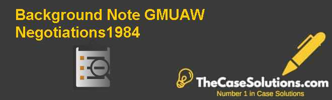 Background Note: GM-UAW Negotiations–1984 Case Solution