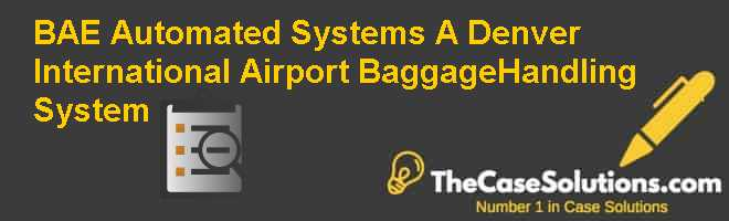 BAE Automated Systems (A): Denver International Airport Baggage-Handling System Case Solution