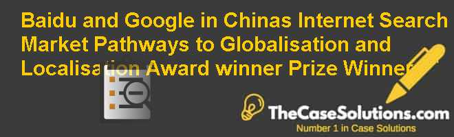 Baidu and Google in China's Internet Search Market: Pathways to Globalisation and Localisation  Award winner Prize Winner Case Solution