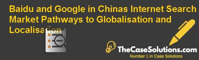 Baidu and Google in China's Internet Search Market: Pathways to Globalisation and Localisation Case Solution