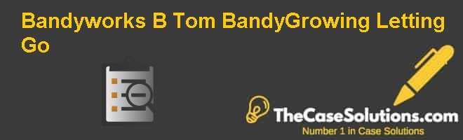 Bandyworks (B): Tom Bandy-Growing Letting Go Case Solution