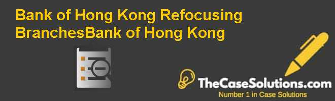 Bank of Hong Kong: Refocusing BranchesBank of Hong Kong Case Solution