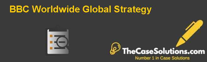 BBC Worldwide: Global Strategy Case Solution