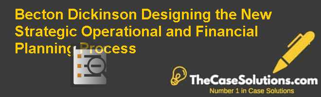 Becton Dickinson: Designing the New Strategic Operational and Financial Planning Process Case Solution