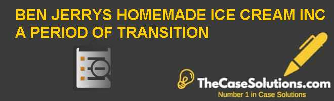 BEN & JERRYS HOMEMADE ICE CREAM INC.: A PERIOD OF TRANSITION Case Solution